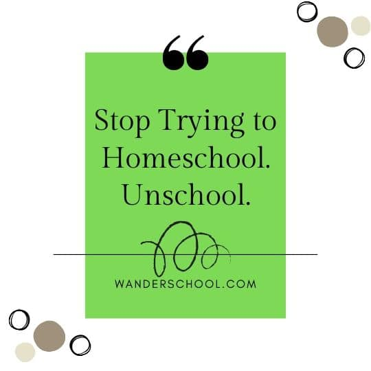 stop trying to homeschool unschool